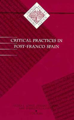 Critical Practices in Post-Franco Spain - Lopez, Silvia L (Editor), and Talens, Jernaro (Editor), and Villanueva, Dario (Editor)