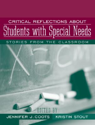 Critical Reflections about Students with Special Needs: Stories from the Classroom - Coots, Jennifer J, and Stout, Kristin