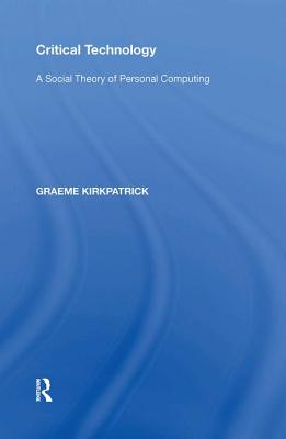 Critical Technology: A Social Theory of Personal Computing - Kirkpatrick, Graeme