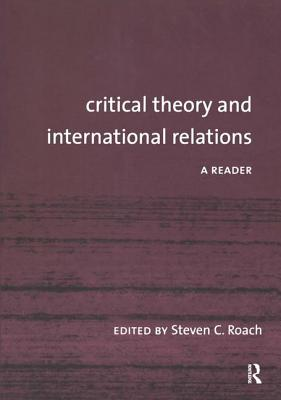 Critical Theory and International Relations: A Reader - Roach, Steven C (Editor)