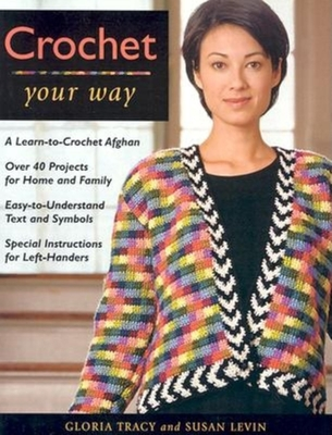 Crochet Your Way: A Learn-To-Crochet Afghan, Over 40 Projects for Ho - Levin, Susan