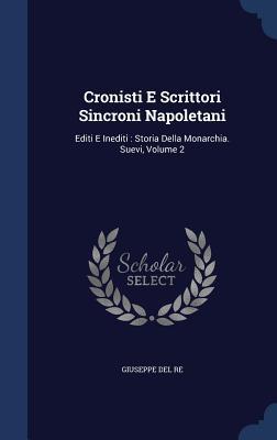 Cronisti E Scrittori Sincroni Napoletani: Editi E Inediti: Storia Della Monarchia. Suevi, Volume 2 - Re, Giuseppe Del