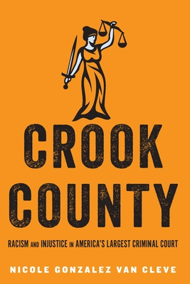 Crook County: Racism and Injustice in America's Largest Criminal Court - Gonzalez Van Cleve, Nicole