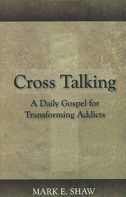 Cross Talking: A Daily Gospel for Transforming Addicts - Shaw, Mark E
