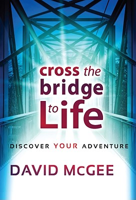 Cross the Bridge to Life: Discover Your Adventure - McGee, David