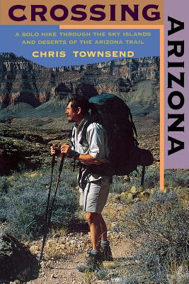 Crossing Arizona: A Solo Hike Through the Sky Islands and Deserts of the Arizona Trail - Townsend, Chris