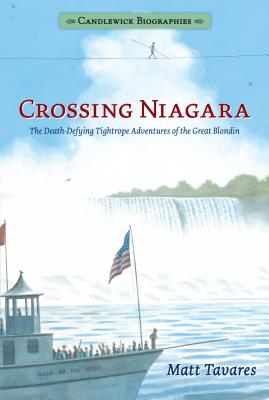 Crossing Niagara: Candlewick Biographies: The Death-Defying Tightrope Adventures of the Great Blondin -