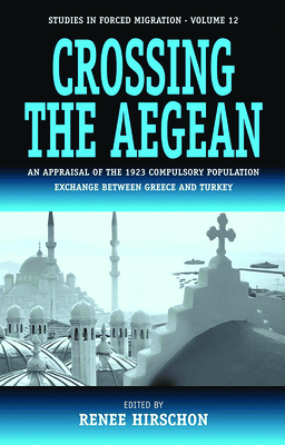 Crossing the Aegean: An Appraisal of the 1923 Compulsory Population Exchange Between Greece and Turkey - Hirschon, R (Editor)