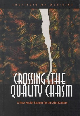 Crossing the Quality Chasm:: A New Health System for the 21st Century - Institute of Medicine, and Committee on Quality of Health Care in America