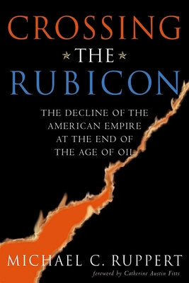 Crossing the Rubicon: The Decline of the American Empire at the End of the Age of Oil - Ruppert, Michael C