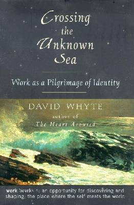 Crossing the Unknown Sea: Working as a Pilgrimage of Identity - Whyte, David, Dr.