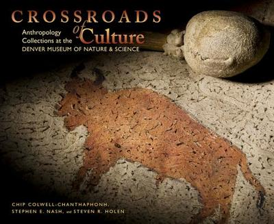 Crossroads of Culture: Anthropology Collections at the Denver Museum of Nature & Science - Colwell-Chanthaphonh, Chip, and Nash, Stephen E, and Holen, Steven R