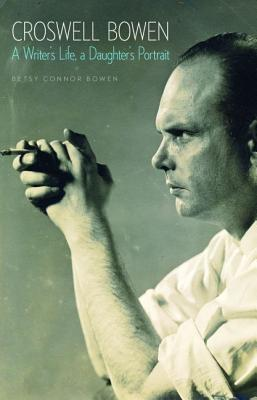 Croswell Bowen: A Writer's Life, a Daughter's Portrait - Bowen, Betsy Connor