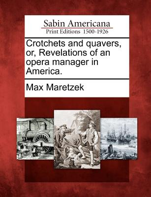 Crotchets and Quavers, Or, Revelations of an Opera Manager in America. - Maretzek, Max