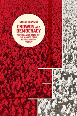Crowds and Democracy: The Idea and Image of the Masses from Revolution to Fascism - Jonsson, Stefan