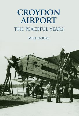 Croydon Airport: The Peaceful Years - Hooks, Mike
