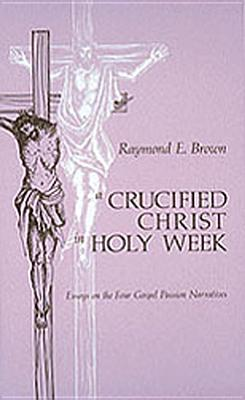 Crucified Christ in Holy Week: Essays on the Four Gospel Passion Narratives - Brown, Raymond E