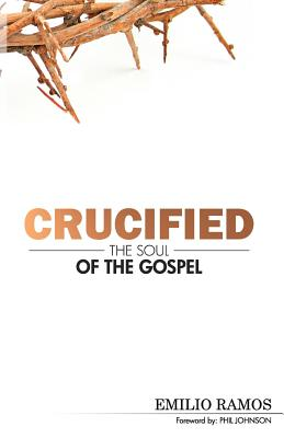Crucified: The Soul of the Gospel - Ramos, Emilio