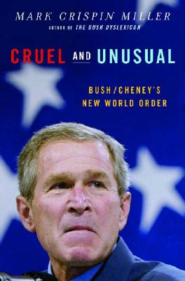 Cruel and Unusual: Bush/Cheney's New World Order - Miller, Mark Crispin, Professor