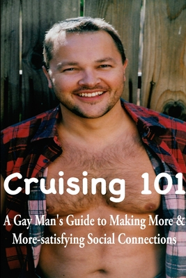 Cruising 101: A Gay Man's Guide to Making More and More-satisfying Social Connections - Schindler, William
