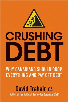 Crushing Debt: Why Canadians Should Drop Everything and Pay Off Debt - Trahair, David