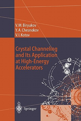 Crystal Channeling and Its Application at High-Energy Accelerators - Biryukov, Valery M. (Translated by), and Chesnokov, Yuri A., and Kotov, Vladilen I.