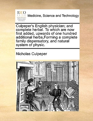 Culpeper's English Physician; And Complete Herbal. to Which Are Now First Added, Upwards of One Hundred Additional Herbs, Forming a Complete Family Dispensatory, and Natural System of Physic. - Culpeper, Nicholas