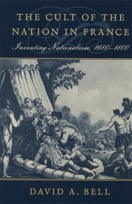 Cult of the Nation in France: Inventing Nationalism, 1680-1800 - Bell, David A