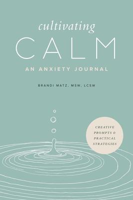 Cultivating Calm: An Anxiety Journal - Matz, Brandi