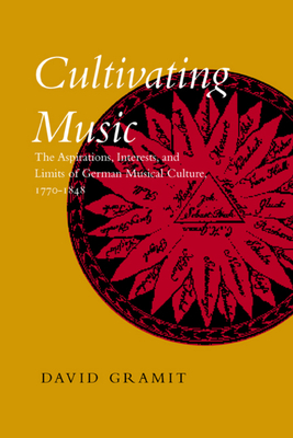 Cultivating Music: The Aspirations, Interests, and Limits, of German Musical Culture, 1770-1848 - Gramit, David