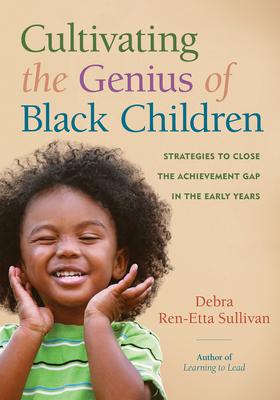 Cultivating the Genius of Black Children: Strategies to Close the Achievement Gap in the Early Years - Sullivan, Debra Ren-Etta