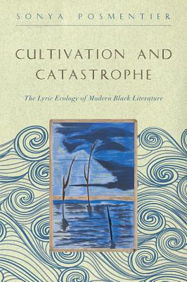 Cultivation and Catastrophe: The Lyric Ecology of Modern Black Literature - Posmentier, Sonya