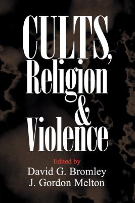 Cults, Religion, and Violence - Bromley, David G (Editor), and Melton, J Gordon (Editor)