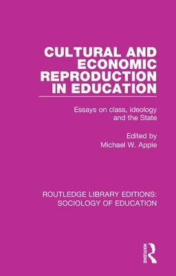 Cultural and Economic Reproduction in Education: Essays on Class, Ideology and the State - Apple, Michael W. (Editor)