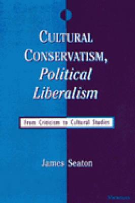 Cultural Conservatism, Political Liberalism: From Criticism to Cultural Studies - Seaton, James, Professor