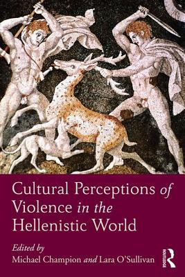Cultural Perceptions of Violence in the Hellenistic World - Champion, Michael (Editor), and O'Sullivan, Lara (Editor)