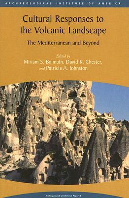 Cultural Responses to the Volcanic Landscape: The Mediterranean and Beyond - Balmuth, Miriam S (Editor), and Chester, David K (Editor), and Johnston, Patricia A (Editor)