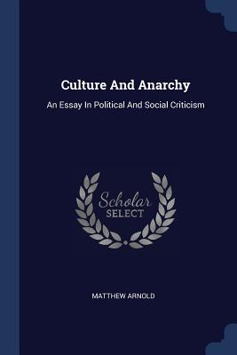 Culture and Anarchy: An Essay in Political and Social Criticism - Arnold, Matthew