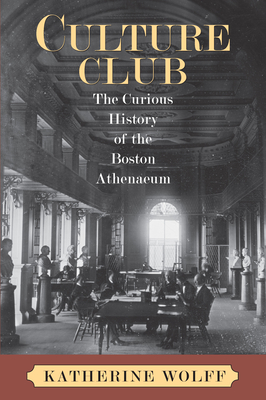 Culture Club: The Curious History of the Boston Athenaeum - Wolff, Katherine