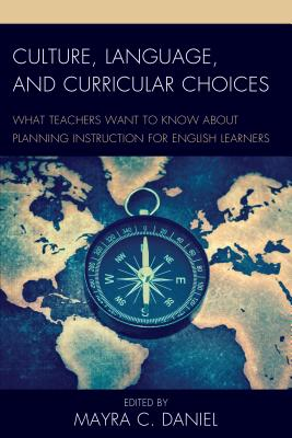 Culture, Language, and Curricular Choices: What Teachers Want to Know about Planning Instruction for English Learners - Daniel, Mayra C (Editor)