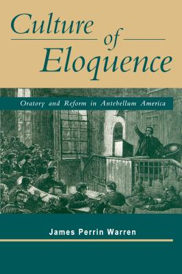 Culture of Eloquence: Oratory and Reform in Antebellum America - Warren, James Perrin