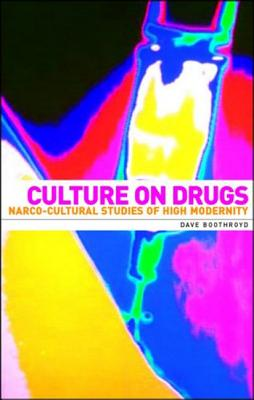 Culture on Drugs: Narco-Cultural Studies of High Modernity - Boothroyd, Dave