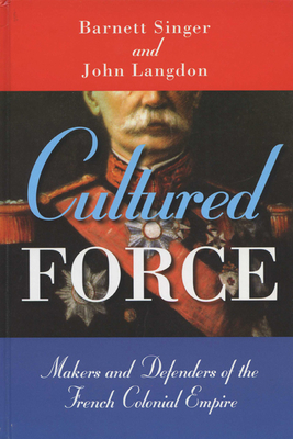 Cultured Force: Makers and Defenders of the French Colonial Empire - Singer, Barnett, and Galli, Barbara E (Translated by), and Oppenheim, Michael (Foreword by)