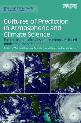 Cultures of Prediction in Atmospheric and Climate Science: Epistemic and Cultural Shifts in Computer-based Modelling and Simulation - Heymann, Matthias (Editor), and Gramelsberger, Gabriele (Editor), and Mahony, Martin (Editor)