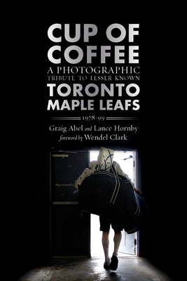 Cup of Coffee: A Photographic Tribute to Lesser Known Toronto Maple Leafs, 1978-99 - Abel, Graig, and Hornby, Lance, and Clark, Wendel (Foreword by)