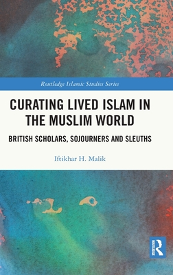Curating Lived Islam in the Muslim World: British Scholars, Sojourners and Sleuths - Malik, Iftikhar H