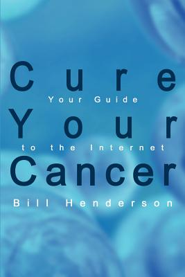 Cure Your Cancer: Your Guide to the Internet - Henderson, Bill