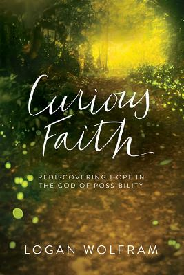 Curious Faith: Rediscovering Hope in the God of Possibility - Wolfram, Logan