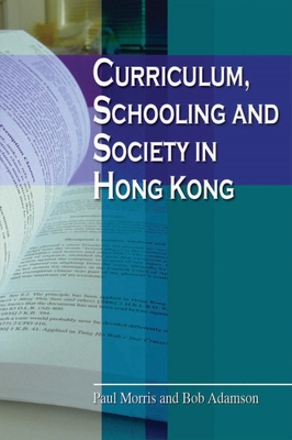 Curriculum, Schooling, and Society in Hong Kong - Morris, Paul, and Adamson, Bob