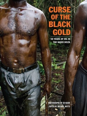 Curse of the Black Gold: 50 Years of Oil in the Niger Delta - Watts, Michael (Editor), and Kashi, Ed (Photographer)